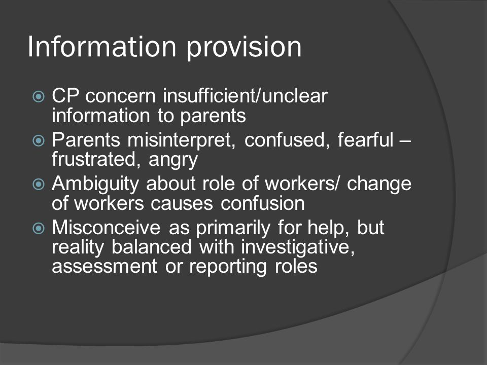 Information provision  CP concern insufficient/unclear information to parents  Parents misinterpret, confused, fearful – frustrated, angry  Ambiguity about role of workers/ change of workers causes confusion  Misconceive as primarily for help, but reality balanced with investigative, assessment or reporting roles