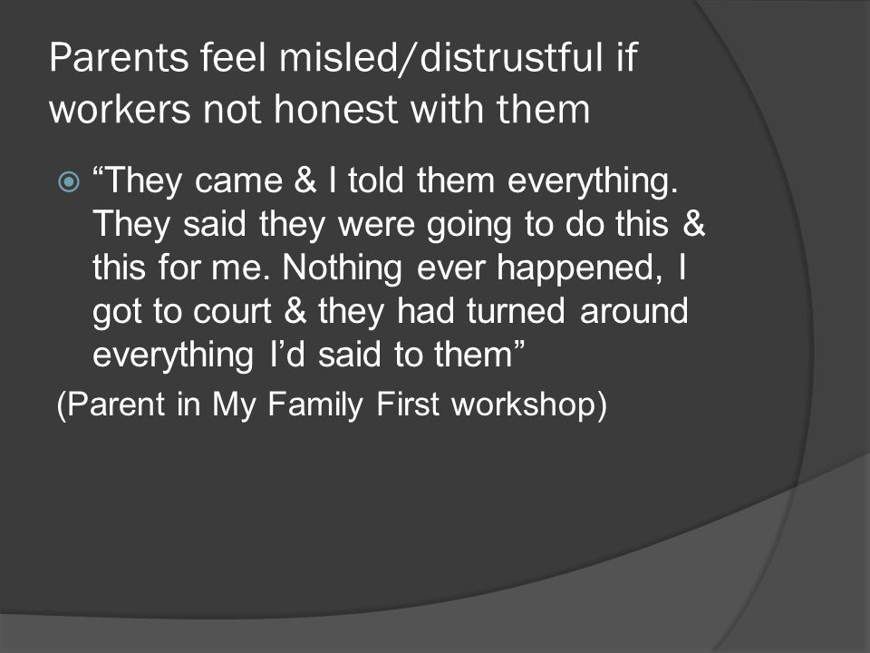 """Parents feel misled/distrustful if workers not honest with them  """"They came & I told them everything. They said they were going to do this & this for"""