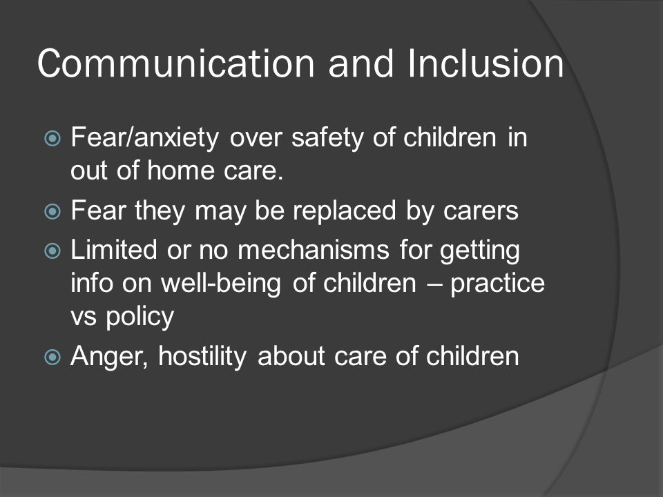 Communication and Inclusion  Fear/anxiety over safety of children in out of home care.