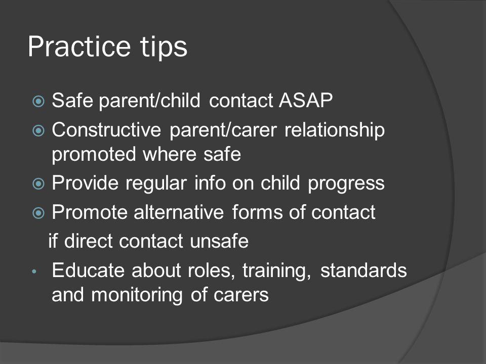 Practice tips  Safe parent/child contact ASAP  Constructive parent/carer relationship promoted where safe  Provide regular info on child progress 