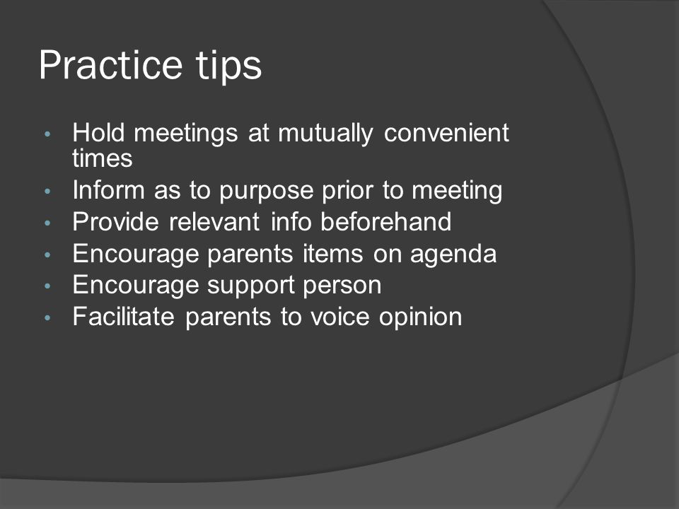 Practice tips Hold meetings at mutually convenient times Inform as to purpose prior to meeting Provide relevant info beforehand Encourage parents items on agenda Encourage support person Facilitate parents to voice opinion