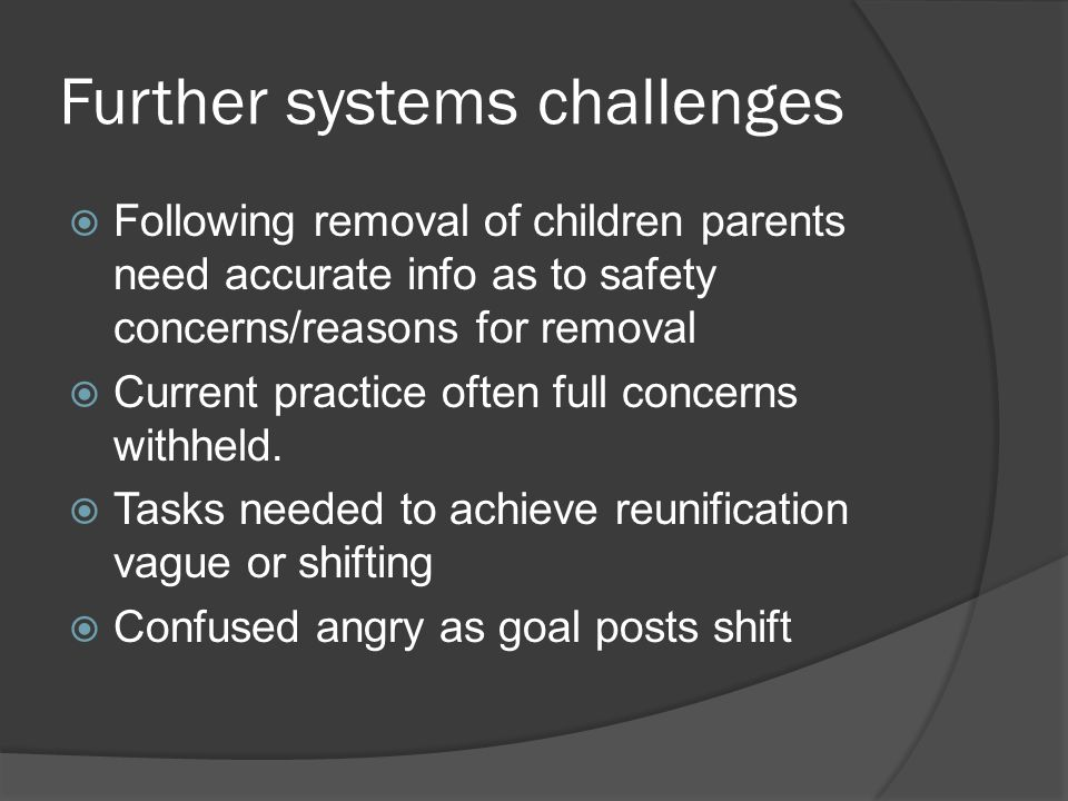 Further systems challenges  Following removal of children parents need accurate info as to safety concerns/reasons for removal  Current practice oft