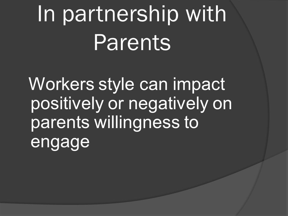 In partnership with Parents Workers style can impact positively or negatively on parents willingness to engage