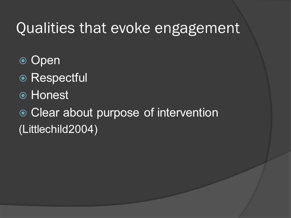 Qualities that evoke engagement  Open  Respectful  Honest  Clear about purpose of intervention (Littlechild2004)