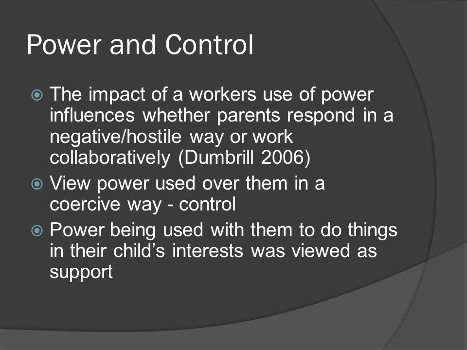 Power and Control  The impact of a workers use of power influences whether parents respond in a negative/hostile way or work collaboratively (Dumbrill 2006)  View power used over them in a coercive way - control  Power being used with them to do things in their child's interests was viewed as support