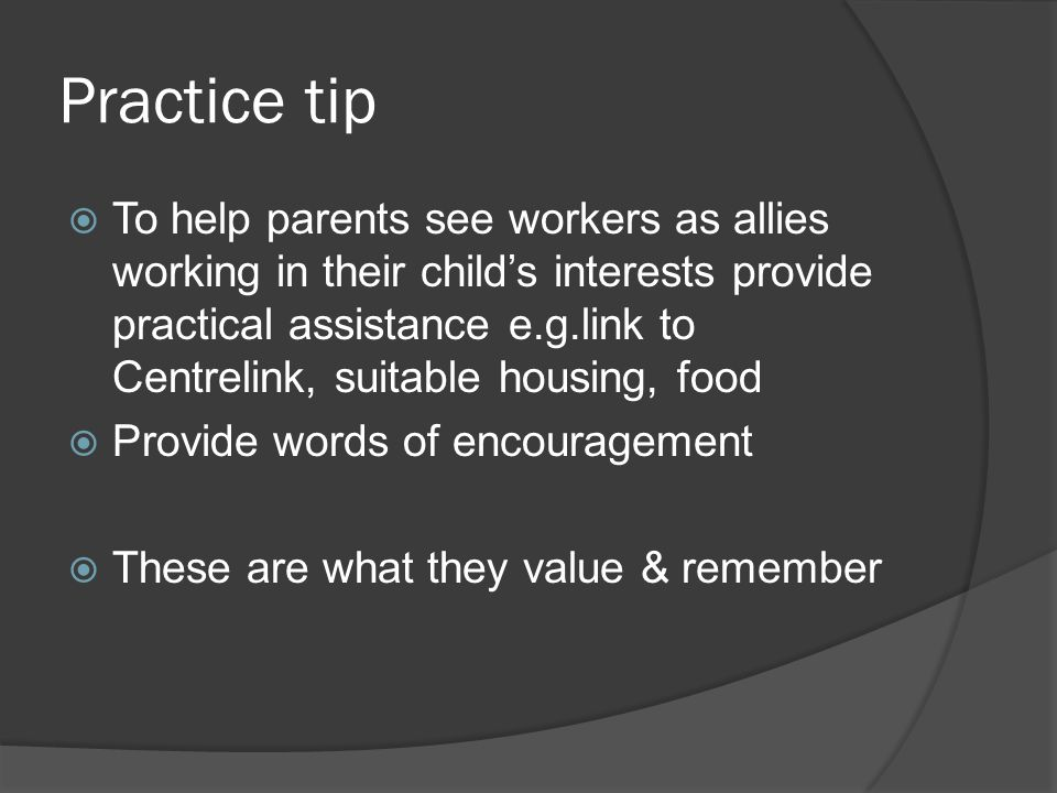 Practice tip  To help parents see workers as allies working in their child's interests provide practical assistance e.g.link to Centrelink, suitable