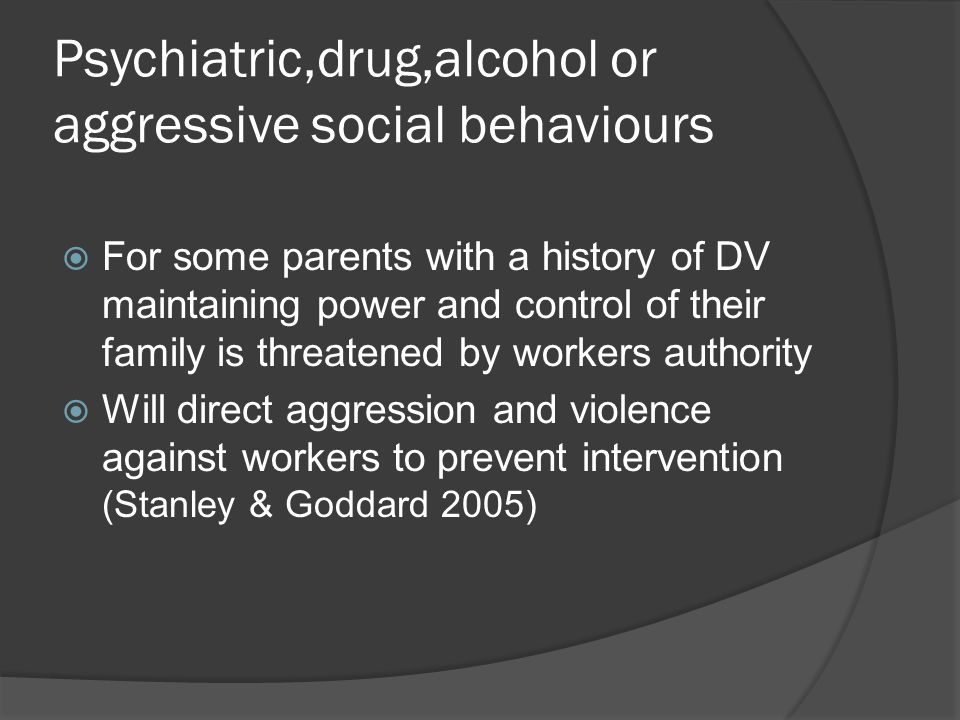 Psychiatric,drug,alcohol or aggressive social behaviours  For some parents with a history of DV maintaining power and control of their family is threatened by workers authority  Will direct aggression and violence against workers to prevent intervention (Stanley & Goddard 2005)