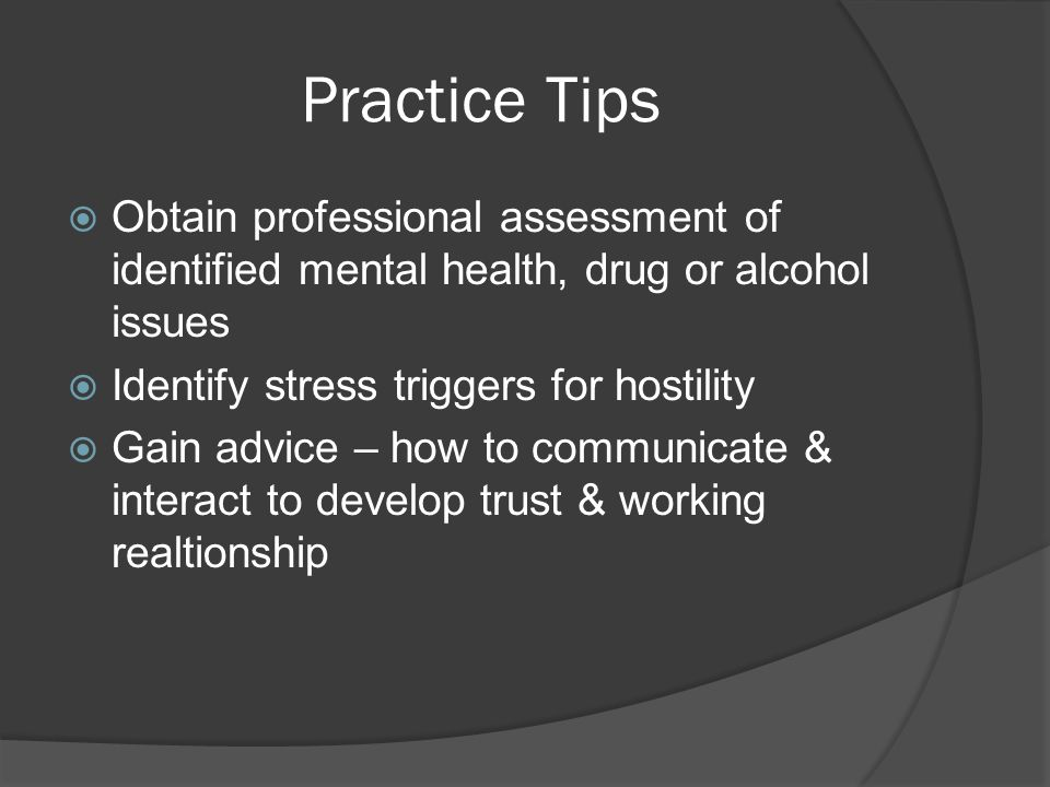 Practice Tips  Obtain professional assessment of identified mental health, drug or alcohol issues  Identify stress triggers for hostility  Gain adv