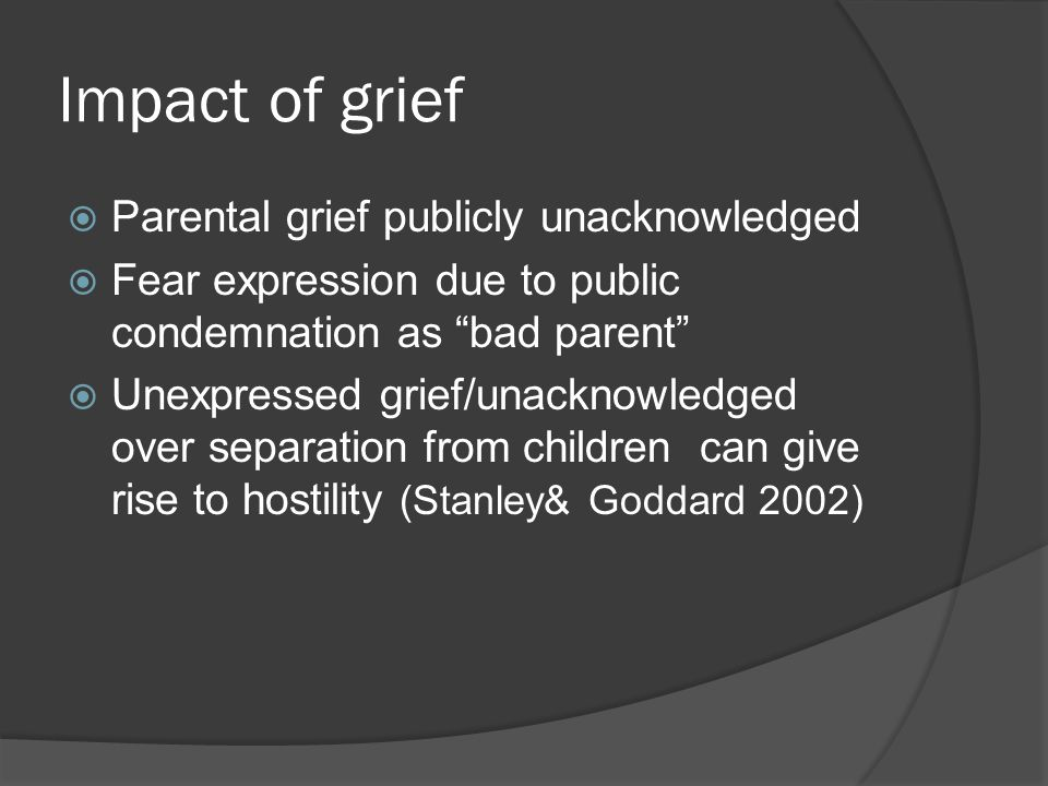 Impact of grief  Cognitively and emotionally preoccupied distress of separation  Unable to listen, comprehend what's said, notifications, legal process etc  Become frustrated, angry, hostile  Ability to address parenting issues impaired  Feel inadequate and leads to further anger and hostility.