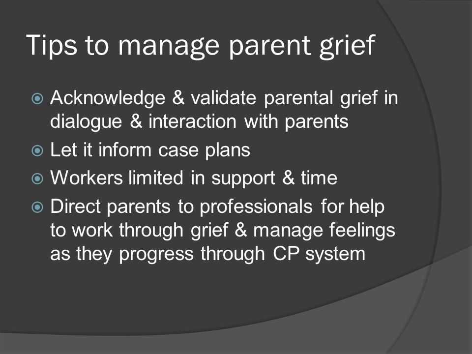 Tips to manage parent grief  Inform parents repeatedly and through different mediums what is going on  Check to ensure they understand information fully and correctly