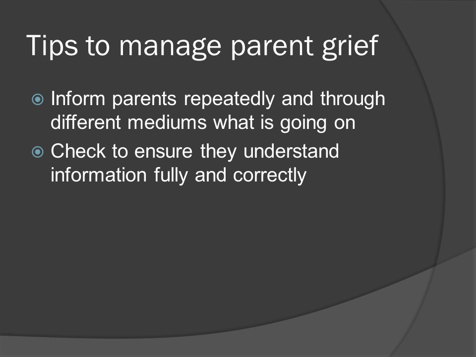 Tips to manage parent grief  Inform parents repeatedly and through different mediums what is going on  Check to ensure they understand information f