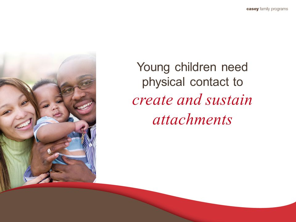 Young children need physical contact to create and sustain attachments