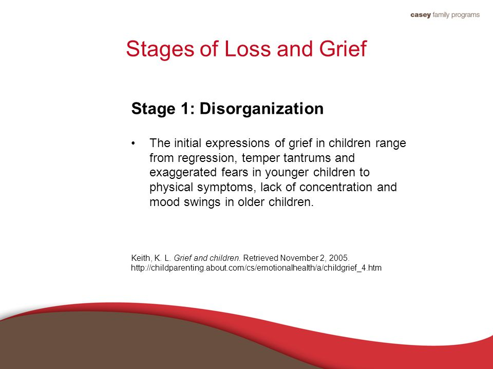 Stages of Loss and Grief Stage 1: Disorganization The initial expressions of grief in children range from regression, temper tantrums and exaggerated fears in younger children to physical symptoms, lack of concentration and mood swings in older children.