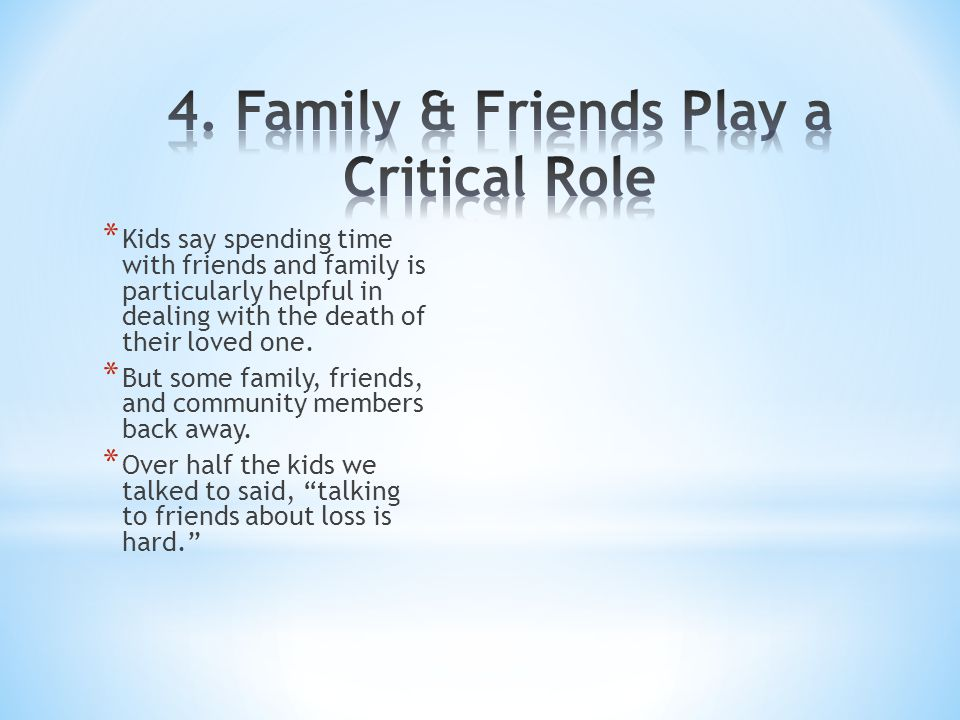 * Kids say spending time with friends and family is particularly helpful in dealing with the death of their loved one.