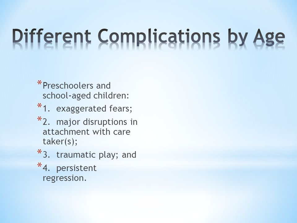 * Preschoolers and school-aged children: * 1. exaggerated fears; * 2. major disruptions in attachment with care taker(s); * 3. traumatic play; and * 4