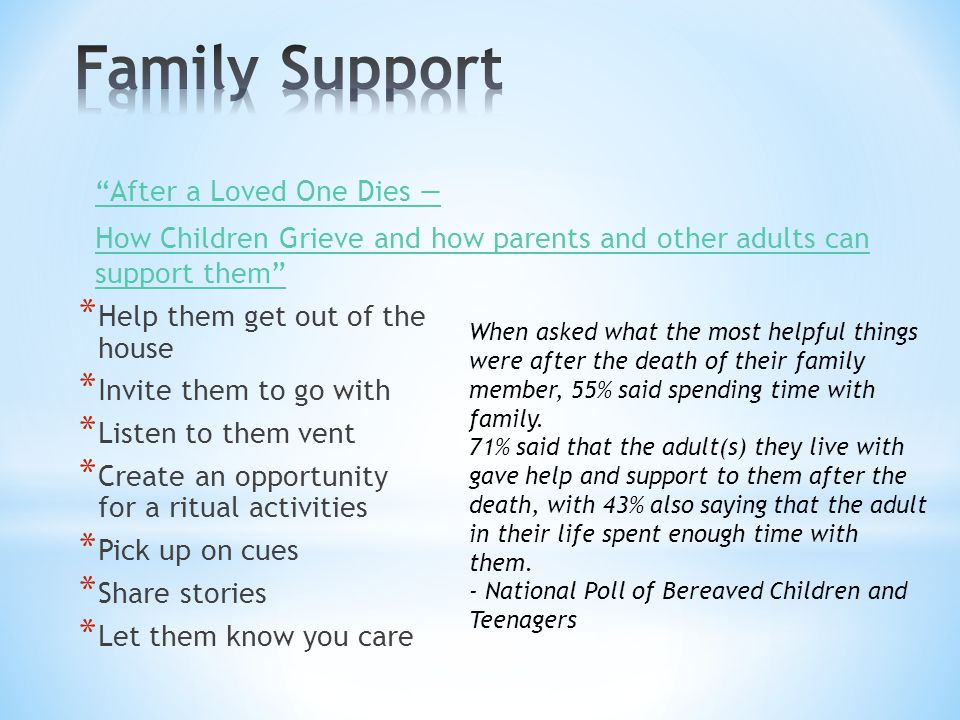 * Help them get out of the house * Invite them to go with * Listen to them vent * Create an opportunity for a ritual activities * Pick up on cues * Share stories * Let them know you care After a Loved One Dies — How Children Grieve and how parents and other adults can support them When asked what the most helpful things were after the death of their family member, 55% said spending time with family.