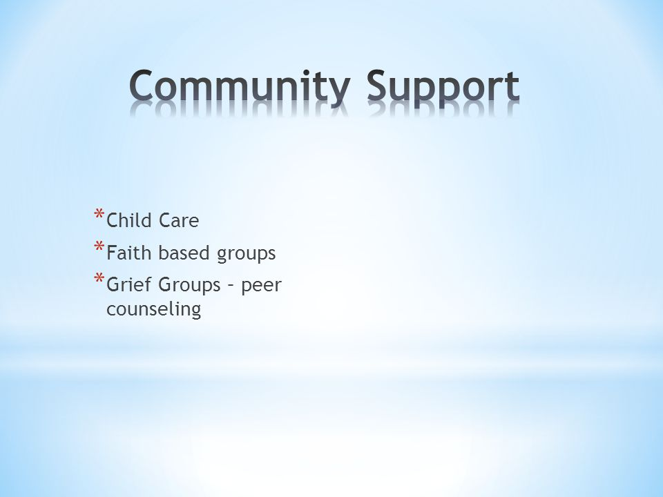 * Child Care * Faith based groups * Grief Groups – peer counseling