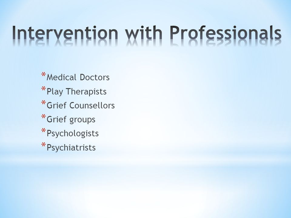 * Medical Doctors * Play Therapists * Grief Counsellors * Grief groups * Psychologists * Psychiatrists