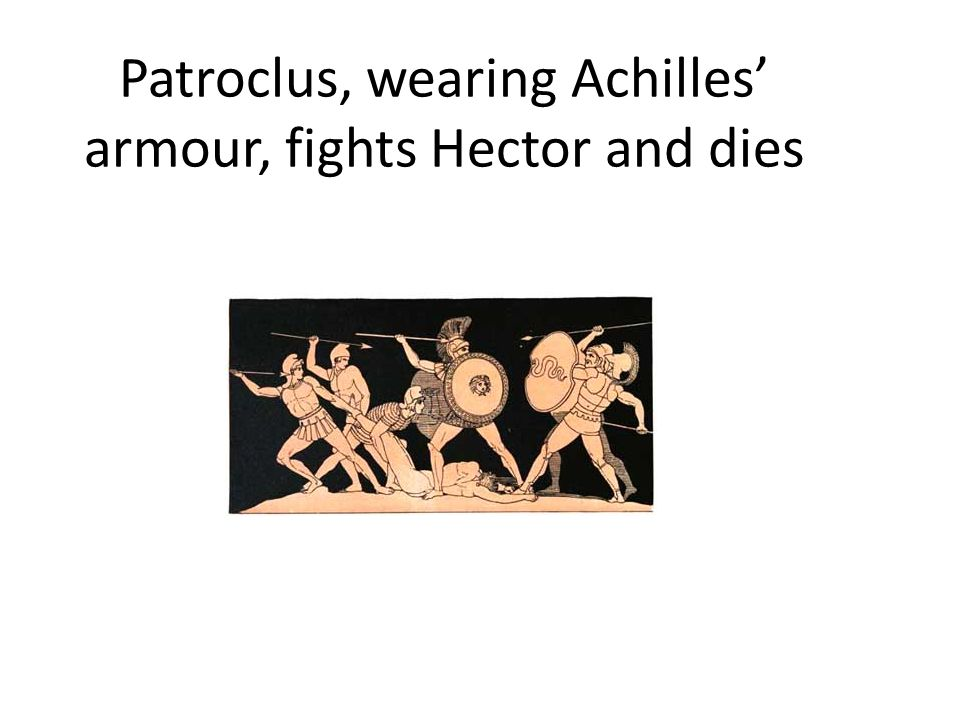Patroclus, wearing Achilles' armour, fights Hector and dies