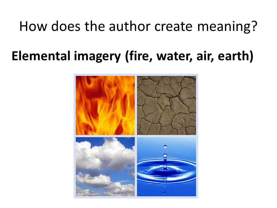 How does the author create meaning Elemental imagery (fire, water, air, earth)