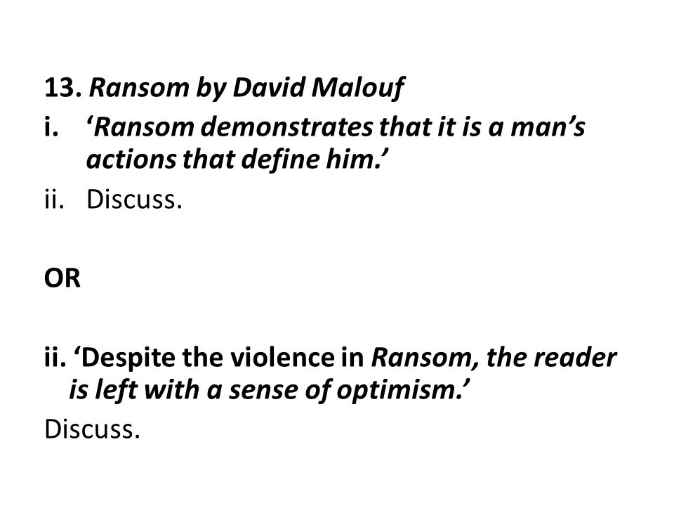 13. Ransom by David Malouf i.'Ransom demonstrates that it is a man's actions that define him.' ii.Discuss. OR ii. 'Despite the violence in Ransom, the