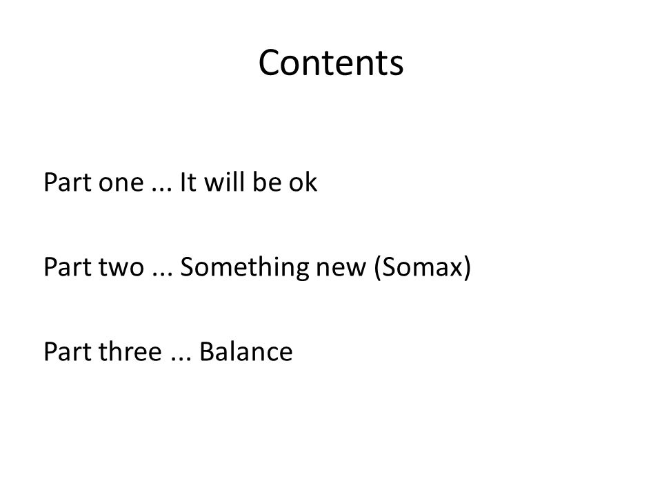 Contents Part one... It will be ok Part two... Something new (Somax) Part three... Balance