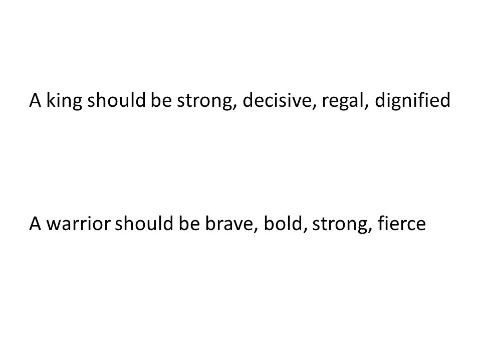 A king should be strong, decisive, regal, dignified A warrior should be brave, bold, strong, fierce