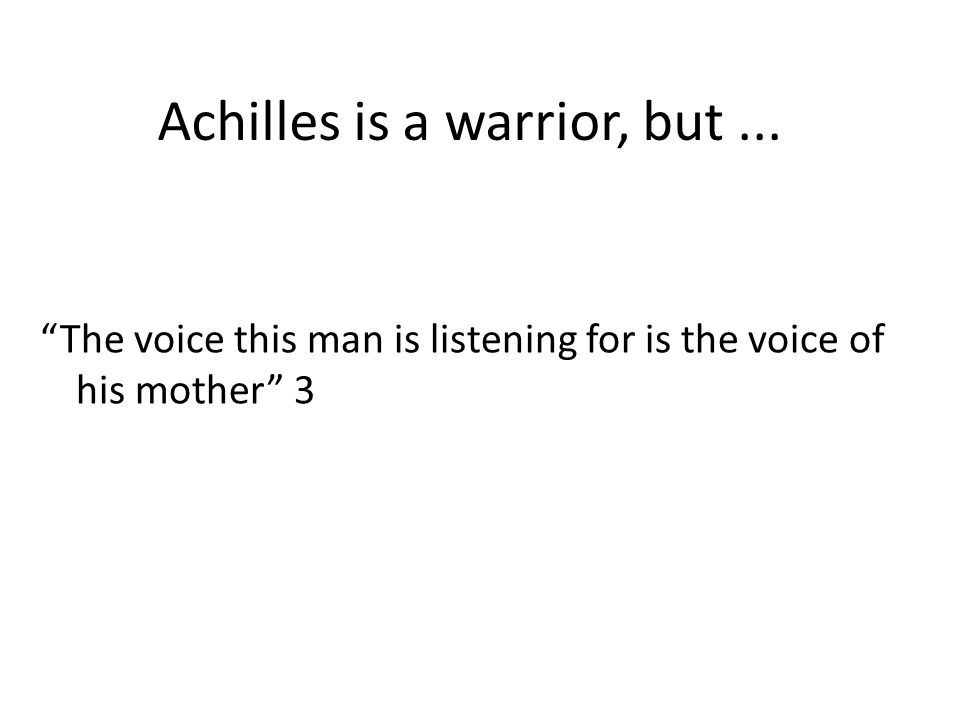 Achilles is a warrior, but... The voice this man is listening for is the voice of his mother 3