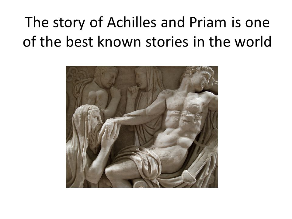 The story of Achilles and Priam is one of the best known stories in the world