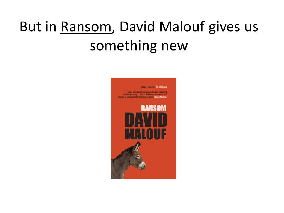 But in Ransom, David Malouf gives us something new