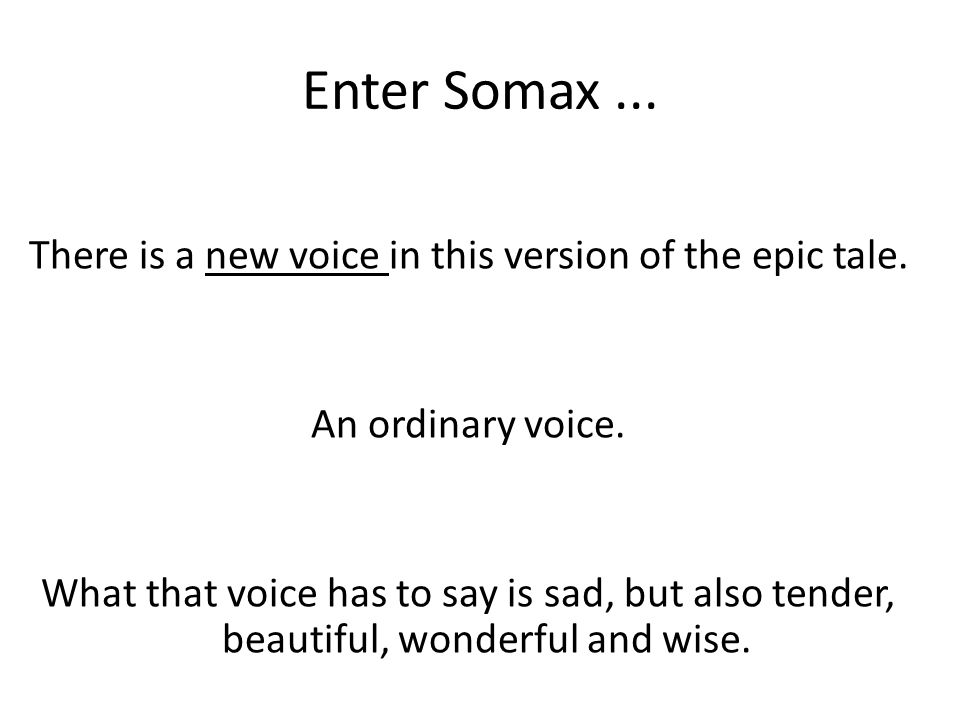 Enter Somax... There is a new voice in this version of the epic tale.
