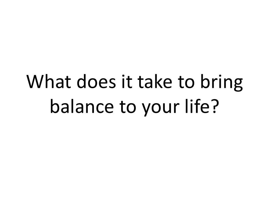 What does it take to bring balance to your life