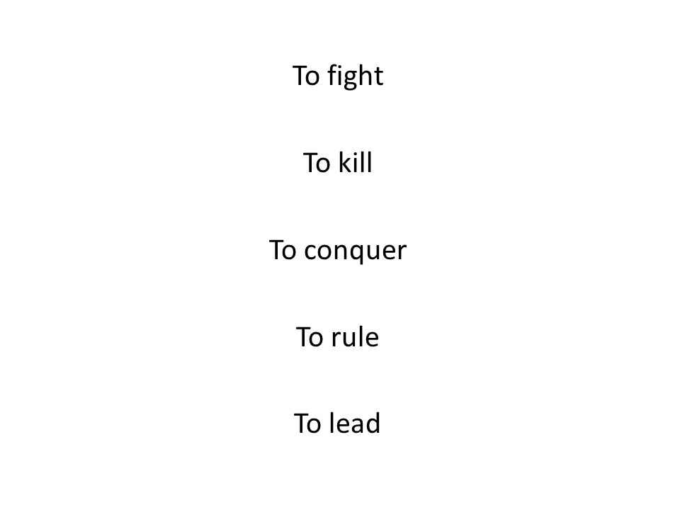 To fight To kill To conquer To rule To lead