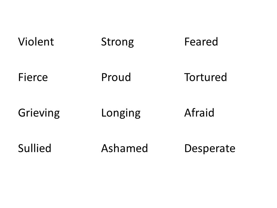 ViolentStrong Feared Fierce Proud Tortured Grieving LongingAfraid Sullied AshamedDesperate