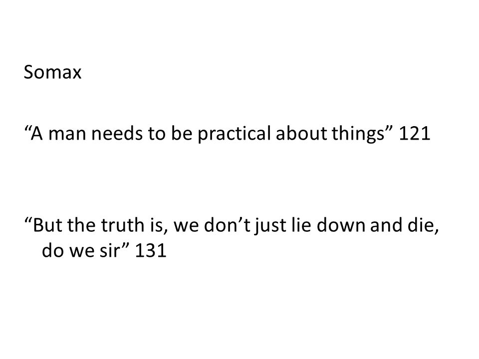 Somax A man needs to be practical about things 121 But the truth is, we don't just lie down and die, do we sir 131