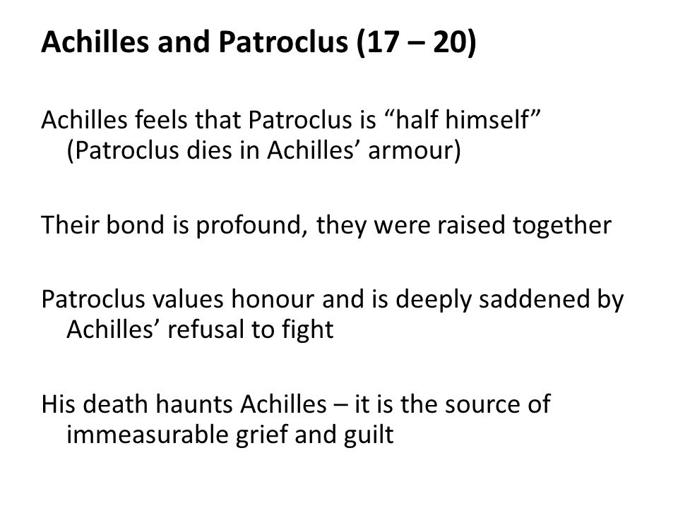 Achilles and Patroclus (17 – 20) Achilles feels that Patroclus is half himself (Patroclus dies in Achilles' armour) Their bond is profound, they were raised together Patroclus values honour and is deeply saddened by Achilles' refusal to fight His death haunts Achilles – it is the source of immeasurable grief and guilt