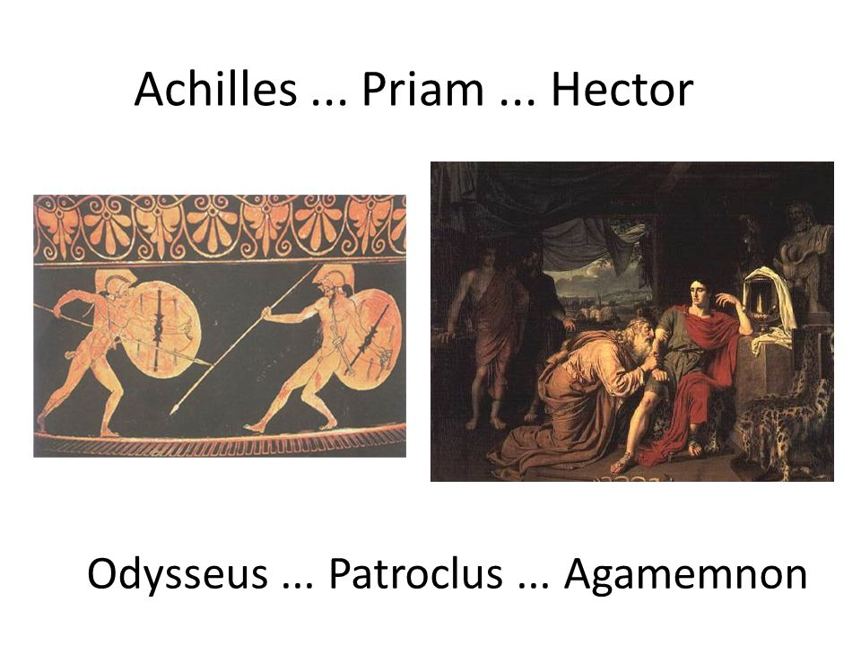 Achilles... Priam... Hector Odysseus... Patroclus... Agamemnon