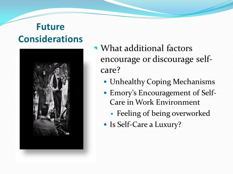 Future Considerations What additional factors encourage or discourage self- care.