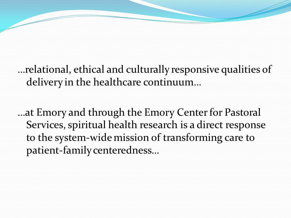 …relational, ethical and culturally responsive qualities of delivery in the healthcare continuum… …at Emory and through the Emory Center for Pastoral Services, spiritual health research is a direct response to the system-wide mission of transforming care to patient-family centeredness…