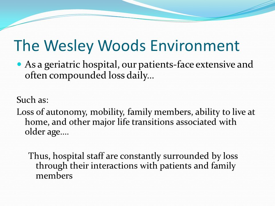 The Wesley Woods Environment As a geriatric hospital, our patients-face extensive and often compounded loss daily… Such as: Loss of autonomy, mobility, family members, ability to live at home, and other major life transitions associated with older age….