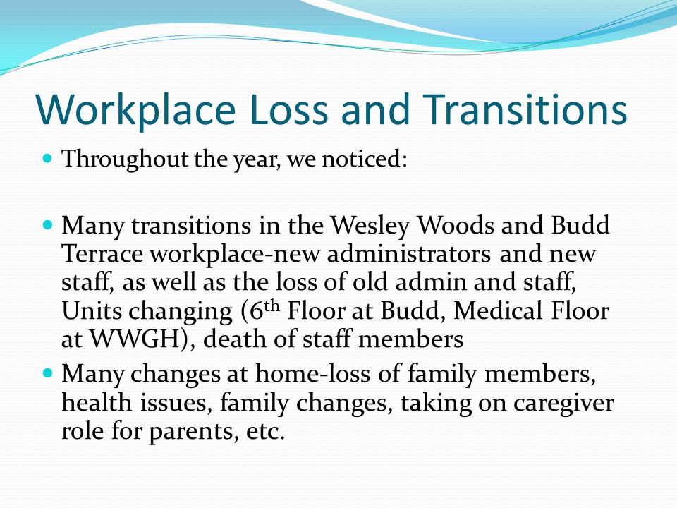 Workplace Loss and Transitions Throughout the year, we noticed: Many transitions in the Wesley Woods and Budd Terrace workplace-new administrators and new staff, as well as the loss of old admin and staff, Units changing (6 th Floor at Budd, Medical Floor at WWGH), death of staff members Many changes at home-loss of family members, health issues, family changes, taking on caregiver role for parents, etc.