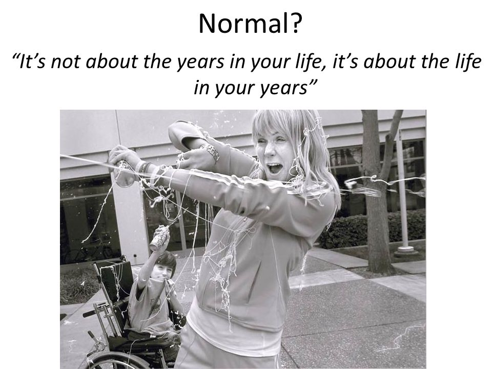 Normal It's not about the years in your life, it's about the life in your years