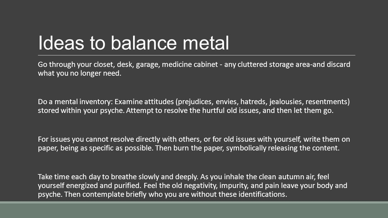 Ideas to balance metal Go through your closet, desk, garage, medicine cabinet - any cluttered storage area-and discard what you no longer need.