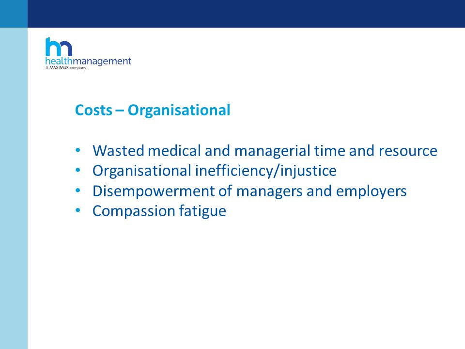 Costs – Organisational Wasted medical and managerial time and resource Organisational inefficiency/injustice Disempowerment of managers and employers Compassion fatigue