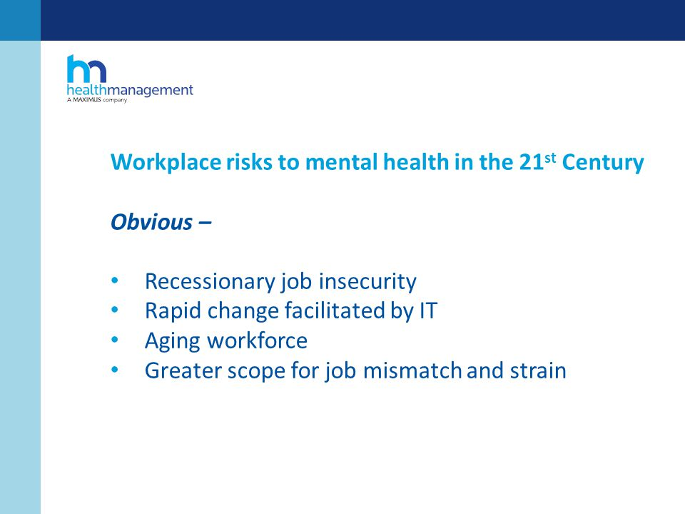 Workplace risks to mental health in the 21 st Century Obvious – Recessionary job insecurity Rapid change facilitated by IT Aging workforce Greater scope for job mismatch and strain