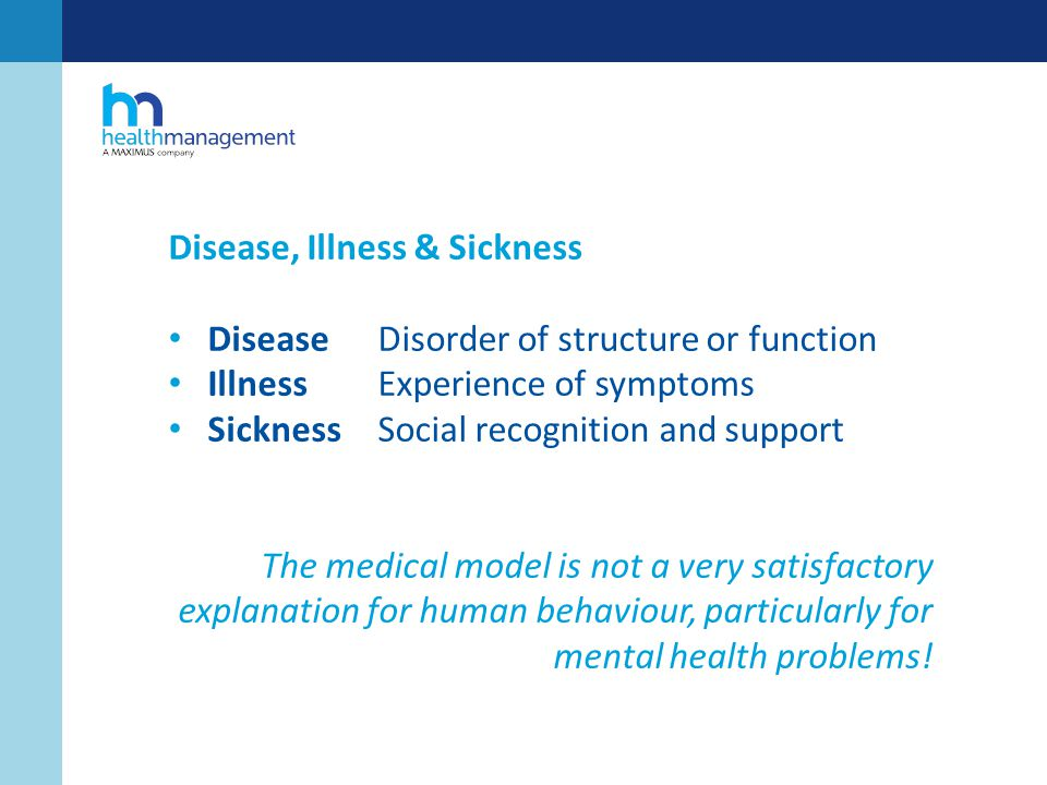 Disease, Illness & Sickness DiseaseDisorder of structure or function Illness Experience of symptoms SicknessSocial recognition and support The medical model is not a very satisfactory explanation for human behaviour, particularly for mental health problems!