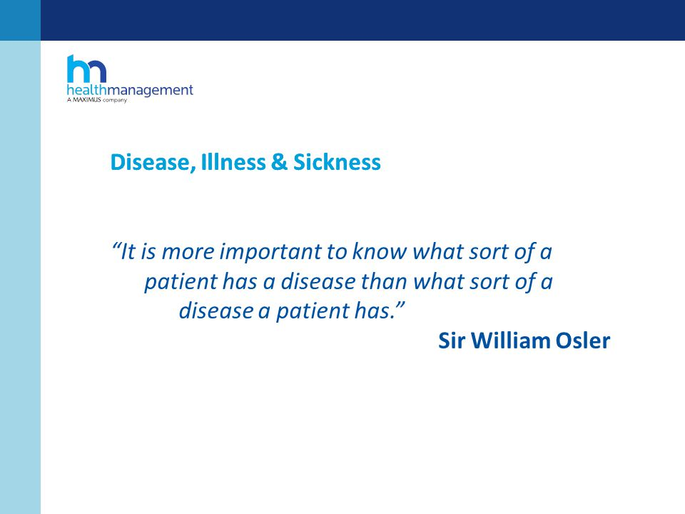 Disease, Illness & Sickness It is more important to know what sort of a patient has a disease than what sort of a disease a patient has. Sir William Osler