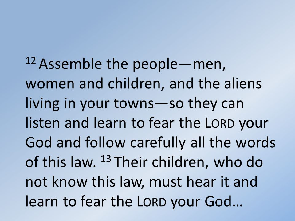12 Assemble the people—men, women and children, and the aliens living in your towns—so they can listen and learn to fear the L ORD your God and follow carefully all the words of this law.