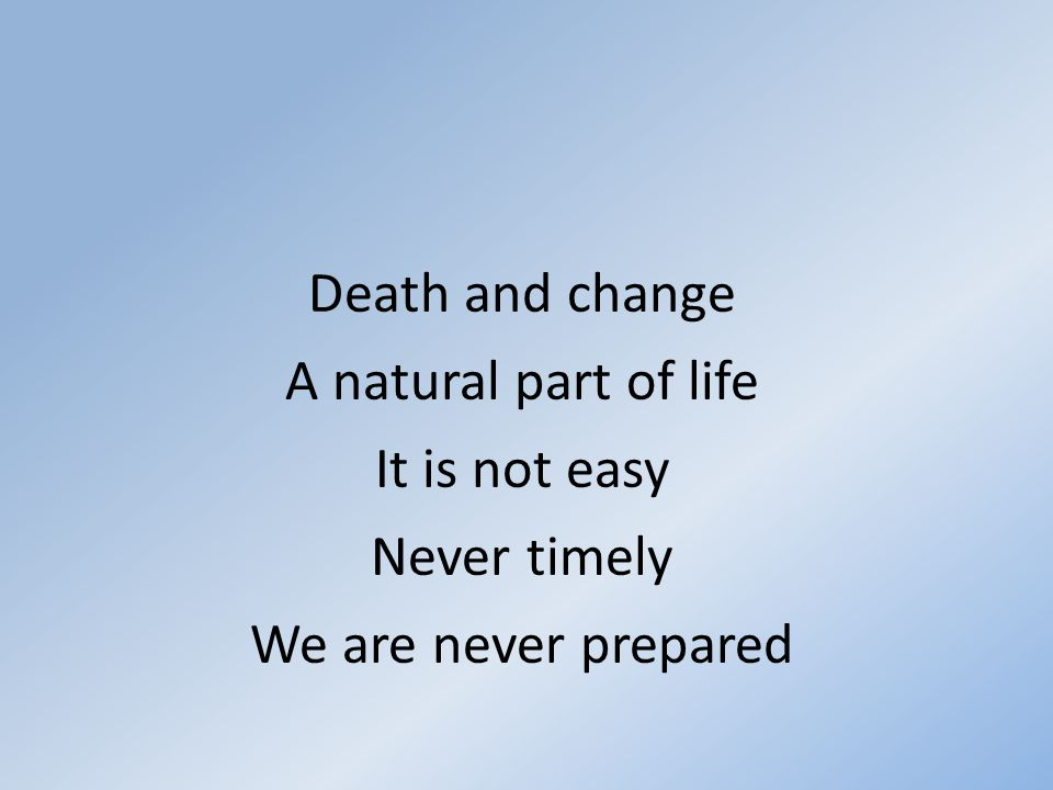 Death and change A natural part of life It is not easy Never timely We are never prepared