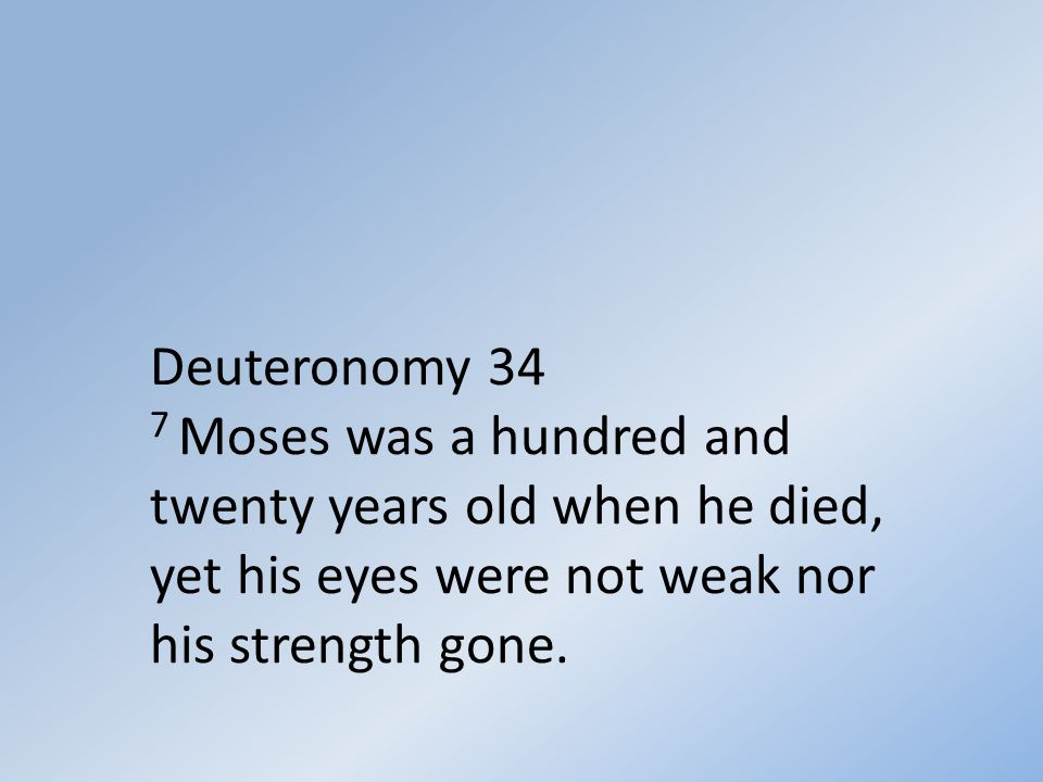 Deuteronomy 34 7 Moses was a hundred and twenty years old when he died, yet his eyes were not weak nor his strength gone.